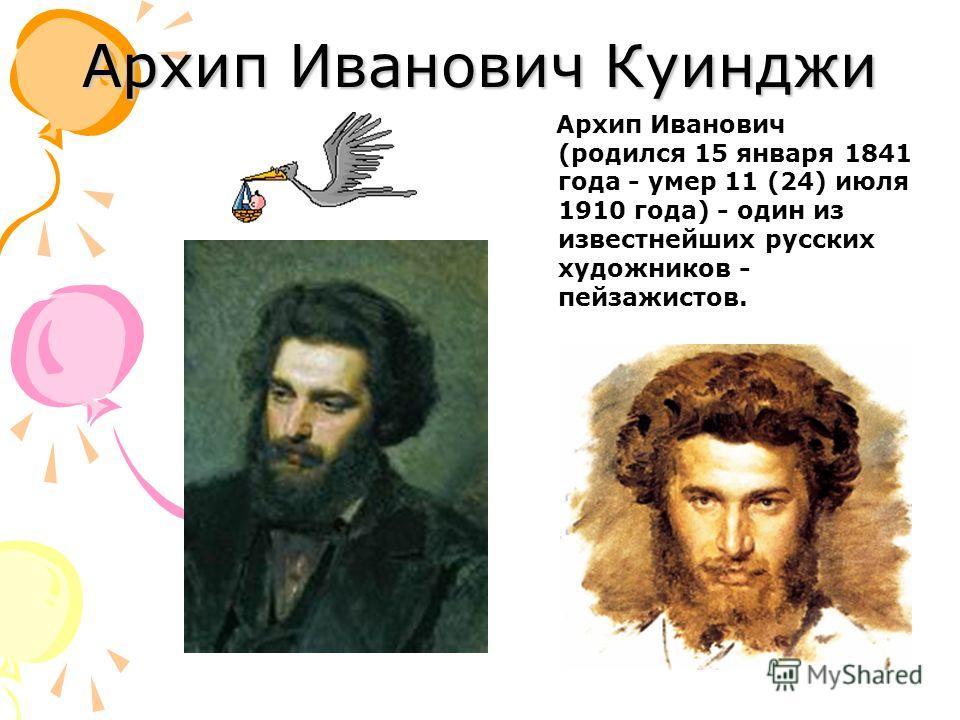 Архип Иванович Куинджи Архип Иванович (родился 15 января 1841 года - умер 11 (24) июля 1910 года) - один из известнейших русских художников - пейзажистов.