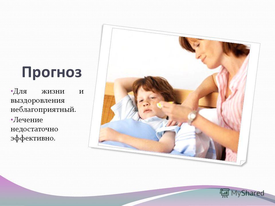 Прогноз Для жизни и выздоровления неблагоприятный. Лечение недостаточно эффективно.