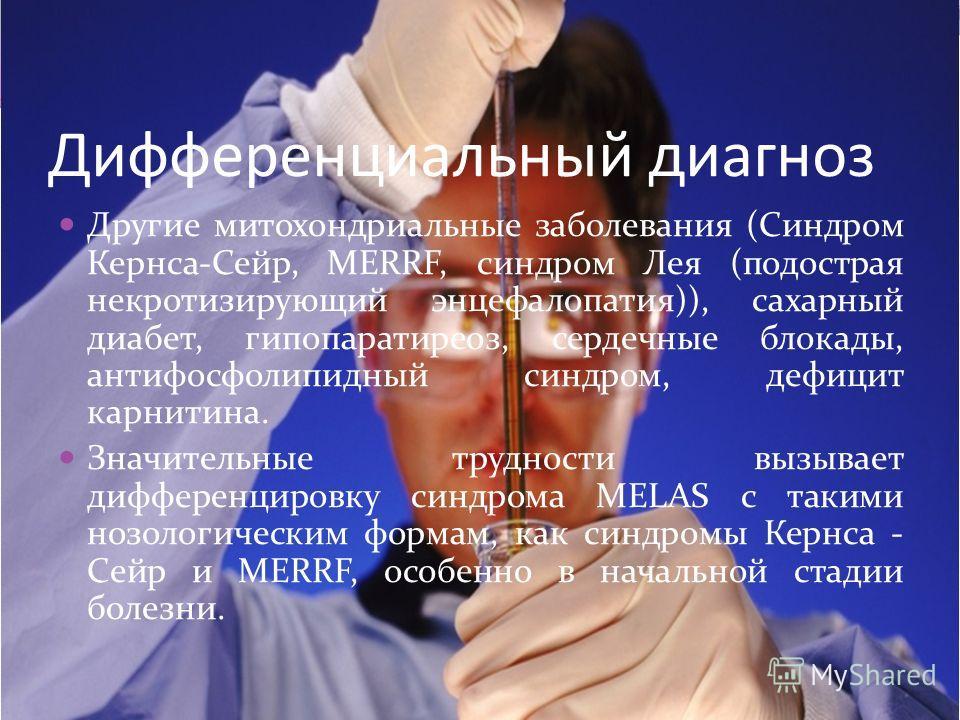 Дифференциальный диагноз Другие митохондриальные заболевания (Синдром Кернса-Сейр, MERRF, синдром Лея (подострая некротизирующий энцефалопатия)), сахарный диабет, гипопаратиреоз, сердечные блокады, антифосфолипидный синдром, дефицит карнитина. Значит