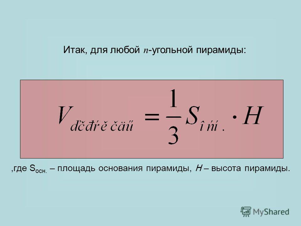 Итак, для любой n -угольной пирамиды:,где S осн. – площадь основания пирамиды, H – высота пирамиды.