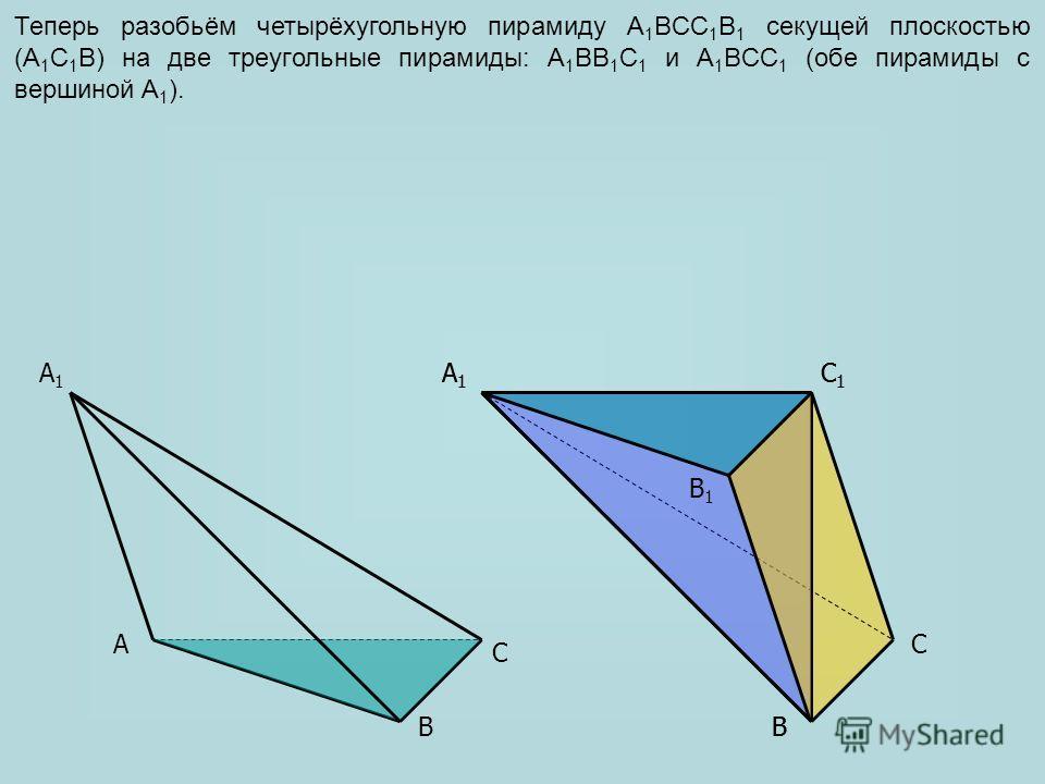 AC B1B1 A1A1 C1C1 C A1A1 BB Теперь разобьём четырёхугольную пирамиду A 1 BCC 1 B 1 секущей плоскостью (A 1 C 1 B) на две треугольные пирамиды: A 1 BB 1 C 1 и A 1 BCC 1 (обе пирамиды с вершиной A 1 ). A1A1 C1C1 B