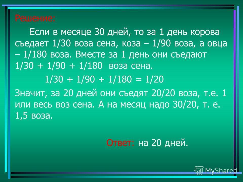 Решение: Если в месяце 30 дней, то за 1 день корова съедает 1/30 воза сена, коза – 1/90 воза, а овца – 1/180 воза. Вместе за 1 день они съедают 1/30 + 1/90 + 1/180 воза сена. 1/30 + 1/90 + 1/180 = 1/20 Значит, за 20 дней они съедят 20/20 воза, т.е. 1