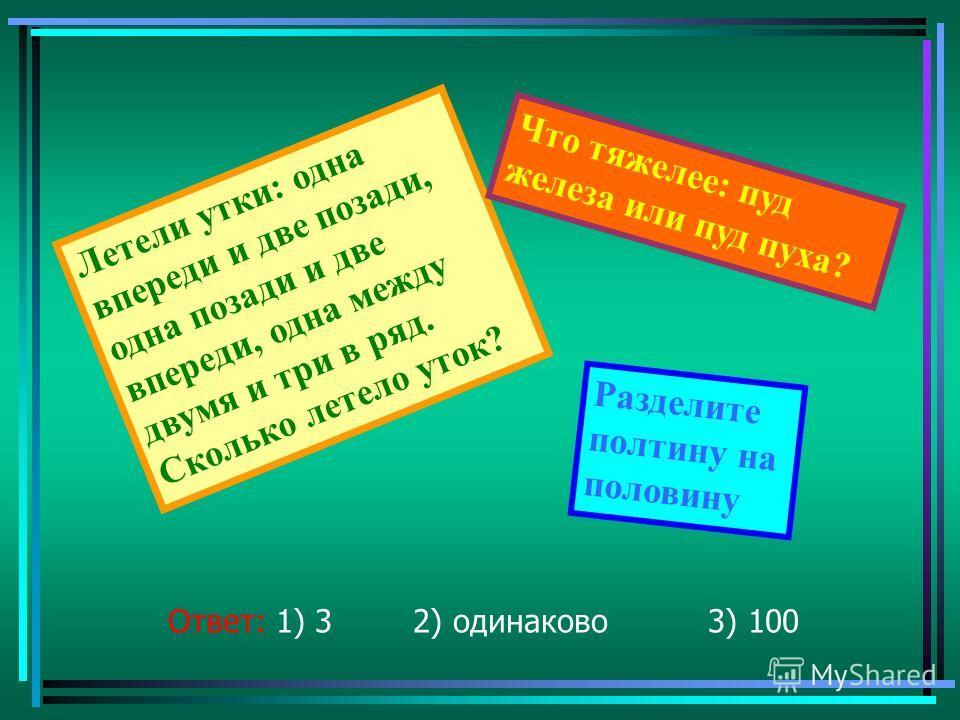 Ответ: 1) 3 2) одинаково 3) 100 Летели утки: одна впереди и две позади, одна позади и две впереди, одна между двумя и три в ряд. Сколько летело уток? Что тяжелее: пуд железа или пуд пуха? Разделите полтину на половину