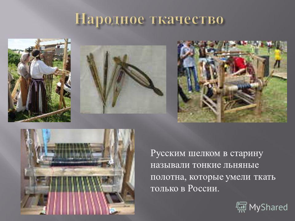 Русским шелком в старину называли тонкие льняные полотна, которые умели ткать только в России.