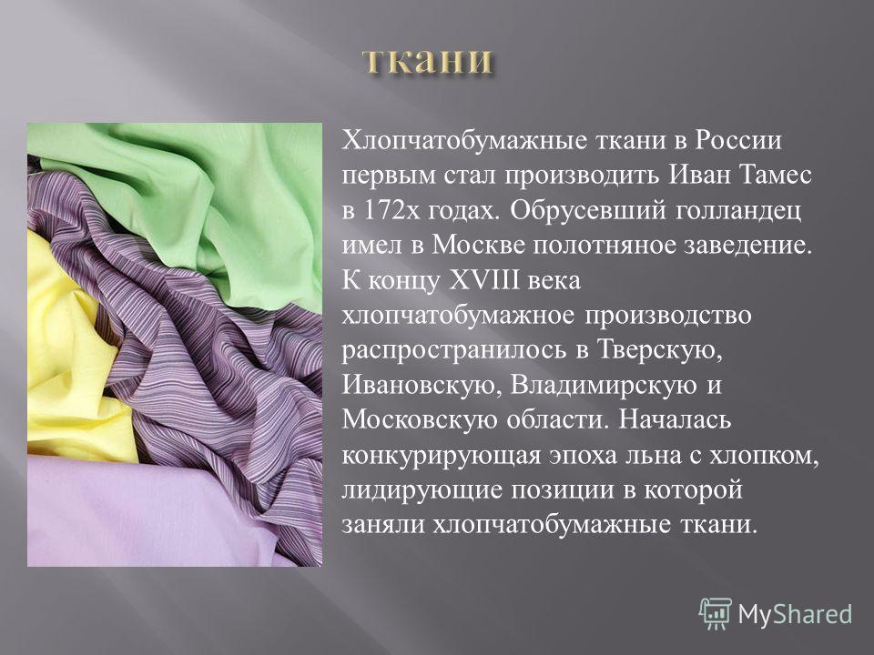 Хлопчатобумажные ткани в России первым стал производить Иван Тамес в 172 х годах. Обрусевший голландец имел в Москве полотняное заведение. К концу XVIII века хлопчатобумажное производство распространилось в Тверскую, Ивановскую, Владимирскую и Москов