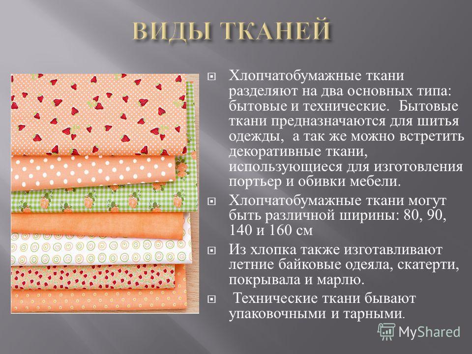 Хлопчатобумажные ткани разделяют на два основных типа : бытовые и технические. Бытовые ткани предназначаются для шитья одежды, а так же можно встретить декоративные ткани, использующиеся для изготовления портьер и обивки мебели. Хлопчатобумажные ткан