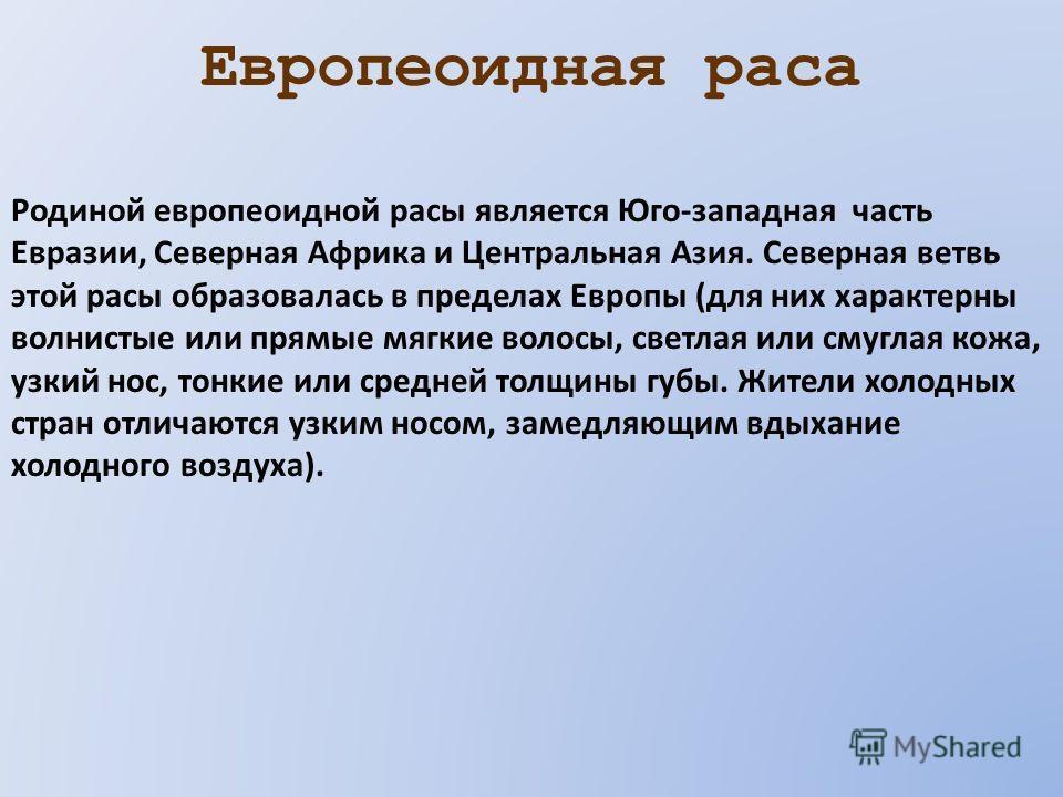 Европеоидная раса Родиной европеоидной расы является Юго-западная часть Евразии, Северная Африка и Центральная Азия. Северная ветвь этой расы образовалась в пределах Европы (для них характерны волнистые или прямые мягкие волосы, светлая или смуглая к