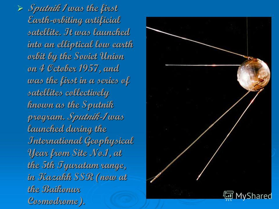 Sputnik 1 was the first Earth-orbiting artificial satellite. It was launched into an elliptical low earth orbit by the Soviet Union on 4 October 1957, and was the first in a series of satellites collectively known as the Sputnik program. Sputnik-1 wa