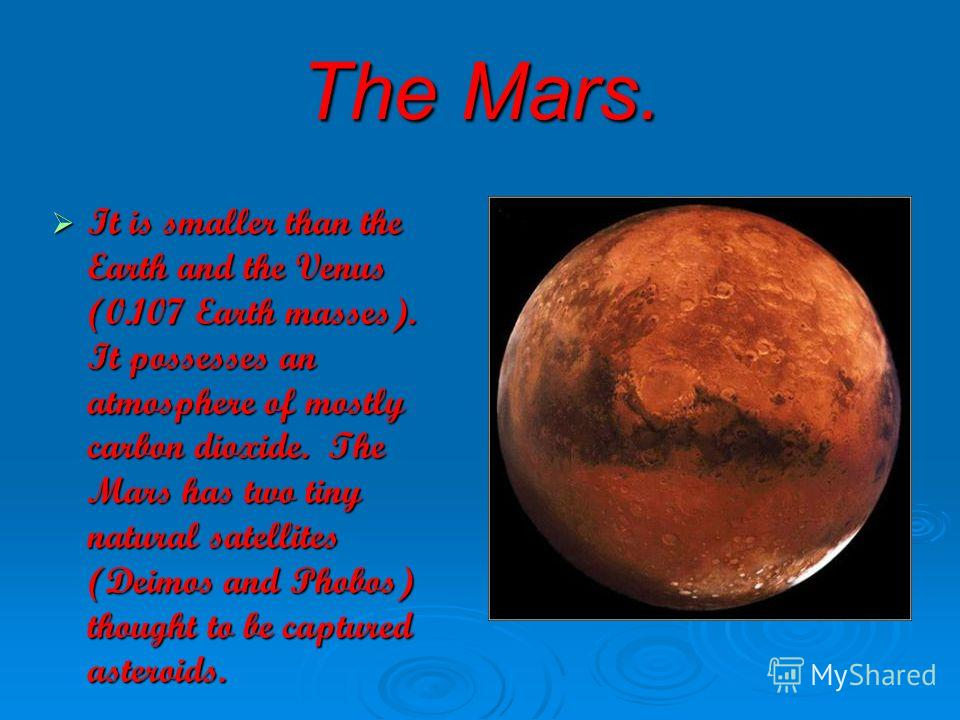The Mars. It is smaller than the Earth and the Venus (0.107 Earth masses). It possesses an atmosphere of mostly carbon dioxide. The Mars has two tiny natural satellites (Deimos and Phobos) thought to be captured asteroids. It is smaller than the Eart