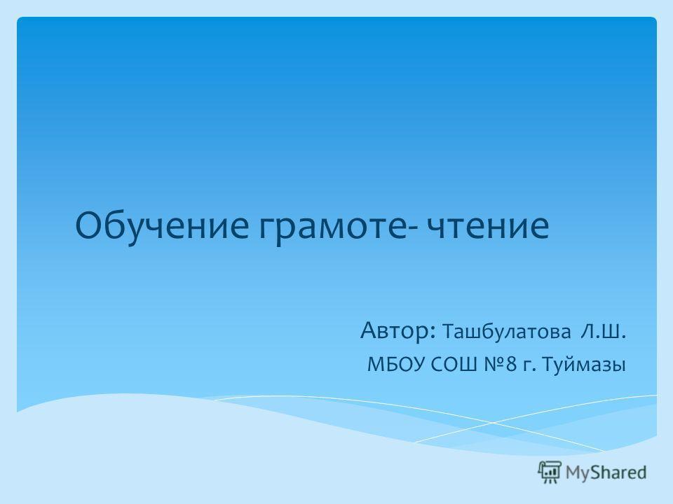 Обучение грамоте- чтение Автор: Ташбулатова Л.Ш. МБОУ СОШ 8 г. Туймазы