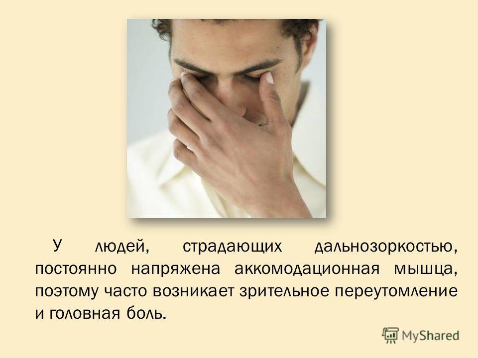 У людей, страдающих дальнозоркостью, постоянно напряжена аккомодационная мышца, поэтому часто возникает зрительное переутомление и головная боль.