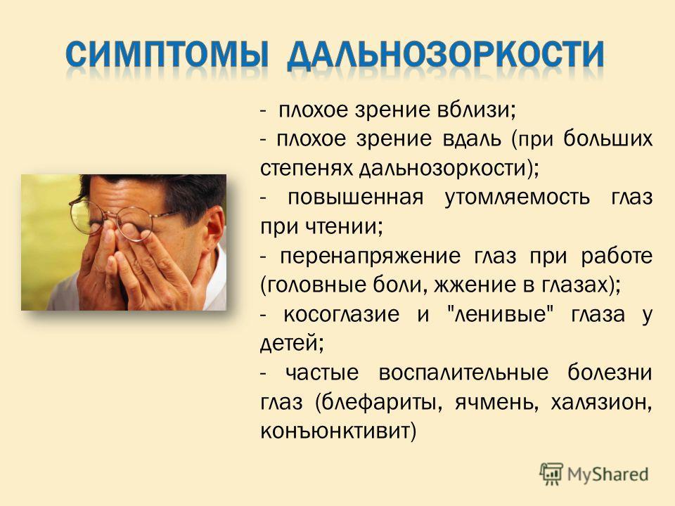 - плохое зрение вблизи; - плохое зрение вдаль ( при больших степенях дальнозоркости); - повышенная утомляемость глаз при чтении; - перенапряжение глаз при работе (головные боли, жжение в глазах); - косоглазие и
