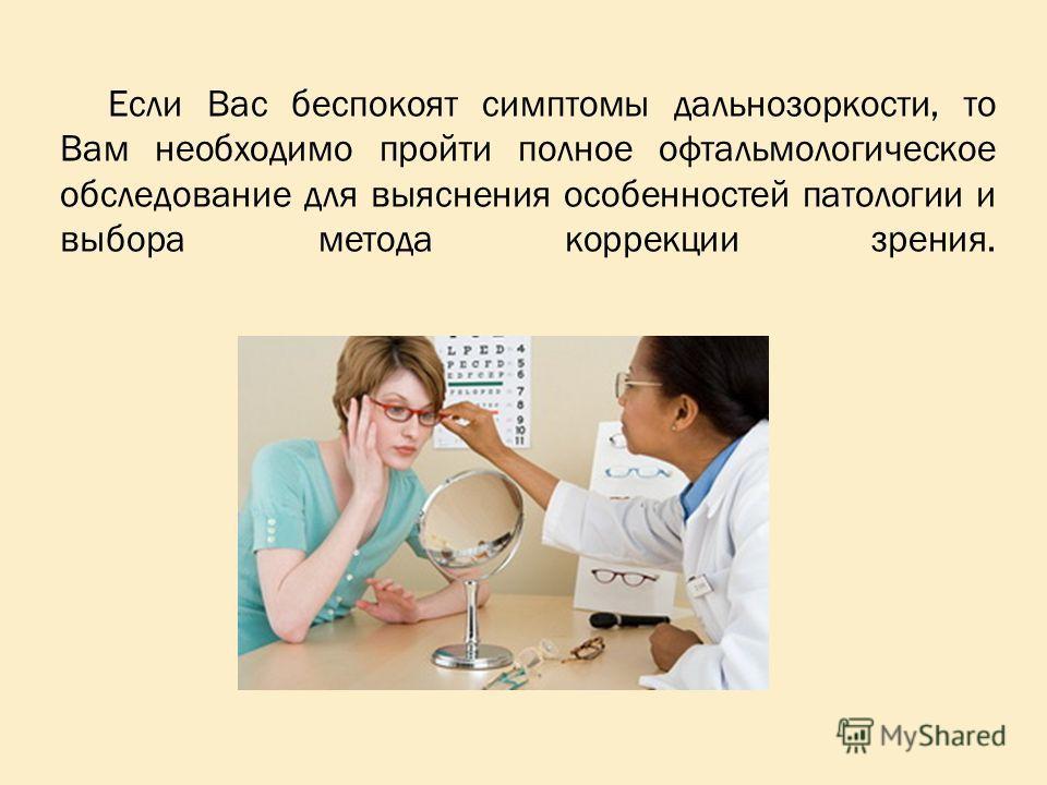 Если Вас беспокоят симптомы дальнозоркости, то Вам необходимо пройти полное офтальмологическое обследование для выяснения особенностей патологии и выбора метода коррекции зрения.