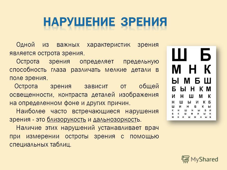 Одной из важных характеристик зрения является острота зрения. Острота зрения определяет предельную способность глаза различать мелкие детали в поле зрения. Острота зрения зависит от общей освещенности, контраста деталей изображения на определенном фо