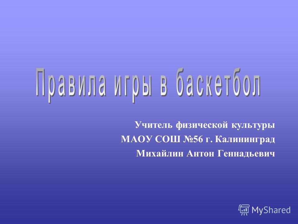 Учитель физической культуры МАОУ СОШ 56 г. Калининград Михайлин Антон Геннадьевич