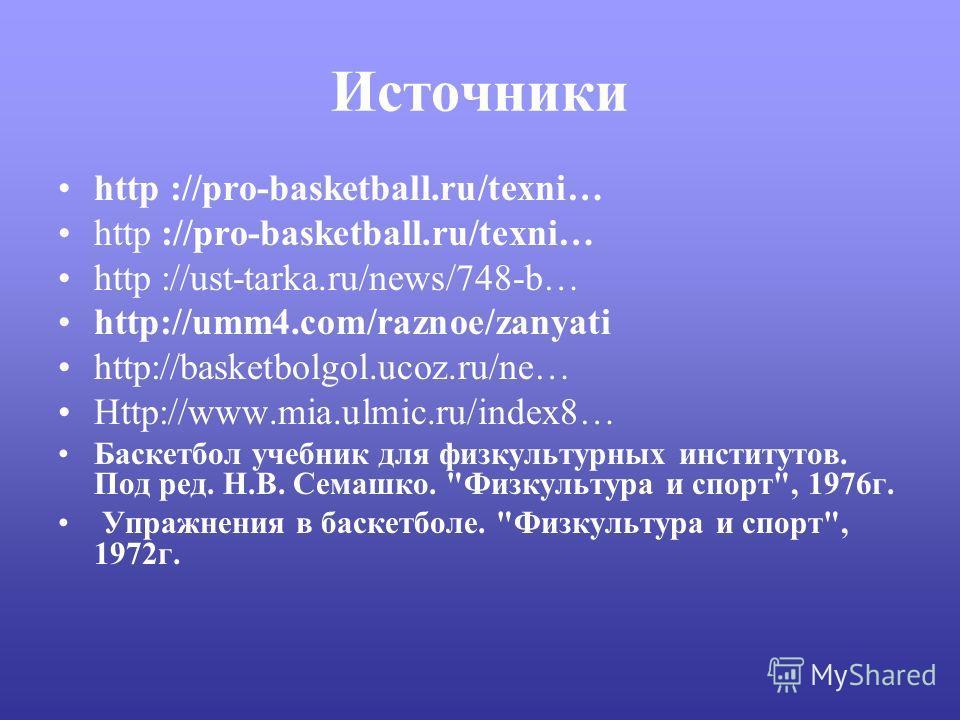 Источники http ://pro-basketball.ru/texni… http ://ust-tarka.ru/news/748-b… http://umm4.com/raznoe/zanyati http://basketbolgol.ucoz.ru/ne… Http://www.mia.ulmic.ru/index8… Баскетбол учебник для физкультурных институтов. Под ред. Н.В. Семашко.