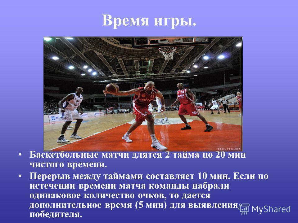 Время игры. Баскетбольные матчи длятся 2 тайма по 20 мин чистого времени. Перерыв между таймами составляет 10 мин. Если по истечении времени матча команды набрали одинаковое количество очков, то дается дополнительное время (5 мин) для выявления побед