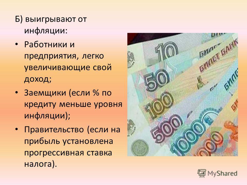 Б) выигрывают от инфляции: Работники и предприятия, легко увеличивающие свой доход; Заемщики (если % по кредиту меньше уровня инфляции); Правительство (если на прибыль установлена прогрессивная ставка налога).