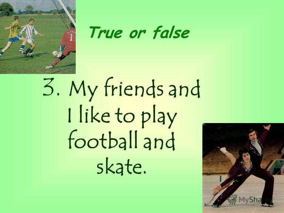 3. My friends and I like to play football and skate. True or false