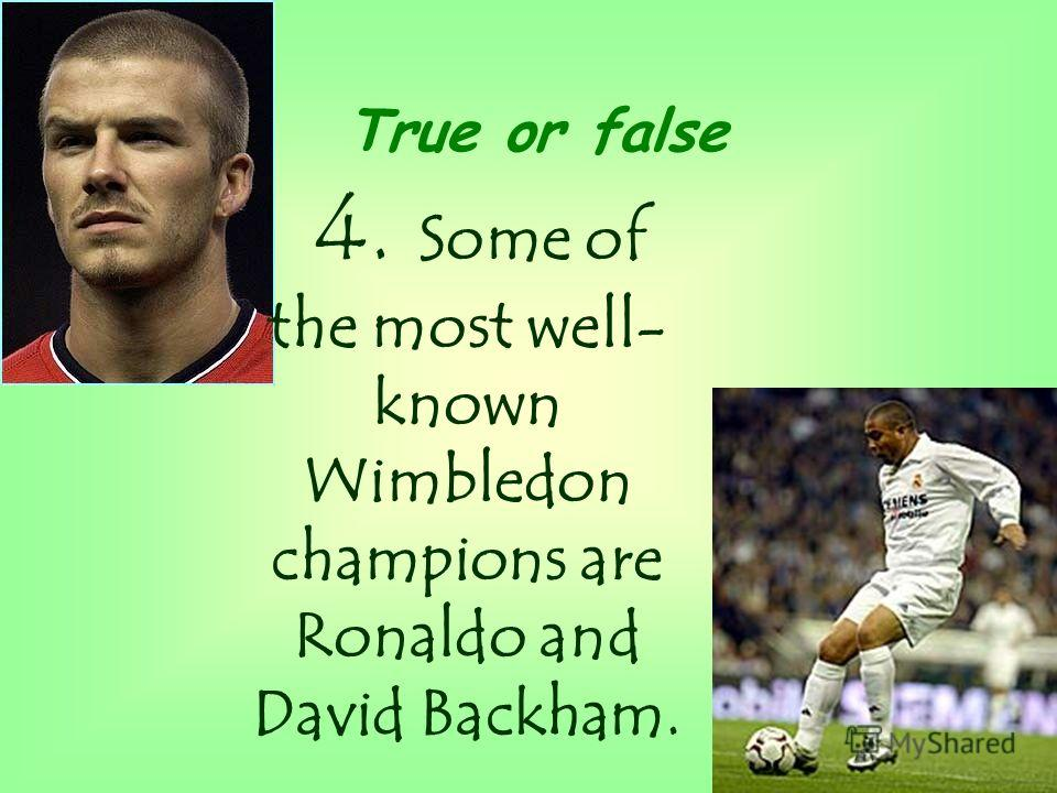 4. Some of the most well- known Wimbledon champions are Ronaldo and David Backham. True or false