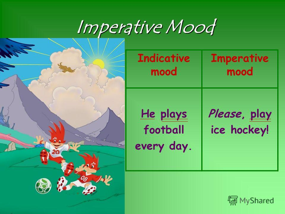 Imperative Mood Indicative mood Imperative mood He plays football every day. Please, play ice hockey!