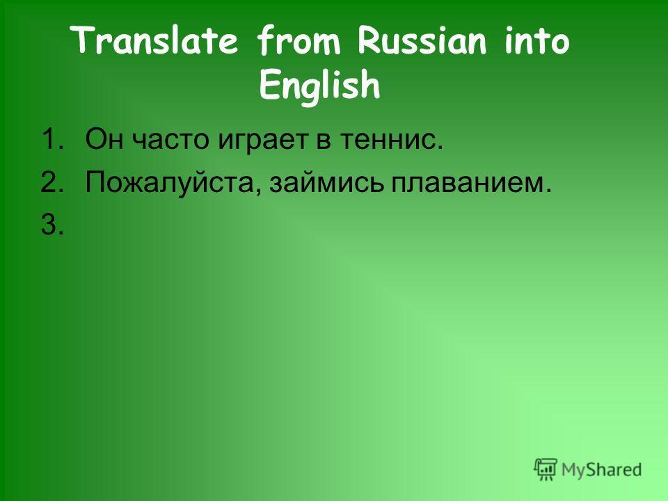 Translate from Russian into English 1.Он часто играет в теннис. 2.Пожалуйста, займись плаванием. 3.
