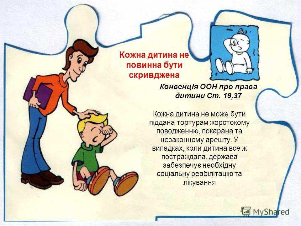 Діти не повинні стати жертвами насильства Конвенція ООН про права дитини Ст. 19,37 Державва захищає дітей від брутального поводження з боку батьків або інших осіб, жодна дитина не може бути піддана катуванню, знущанню незаконному арешту або позбавлен
