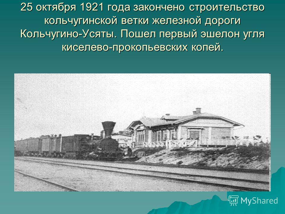 25 октября 1921 года закончено строительство кольчугинской ветки железной дороги Кольчугино-Усяты. Пошел первый эшелон угля киселево-прокопьевских копей.