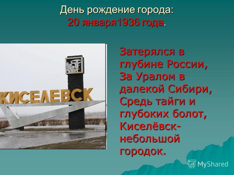 День рождение города: 20 января1936 года. Затерялся в глубине России, За Уралом в далекой Сибири, Средь тайги и глубоких болот, Киселёвск- небольшой городок.