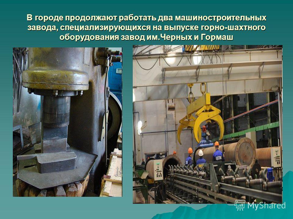 В городе продолжают работать два машиностроительных завода, специализирующихся на выпуске горно-шахтного оборудования завод им.Черных и Гормаш,,,,