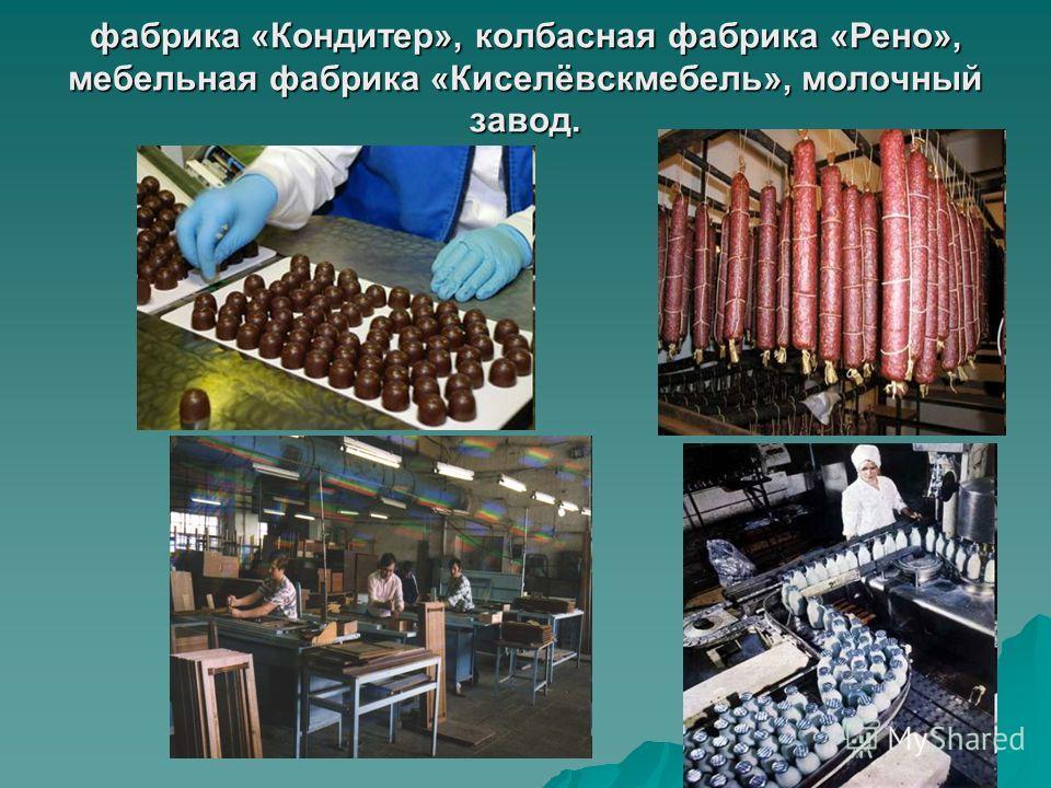 фабрика «Кондитер», колбасная фабрика «Рено», мебельная фабрика «Киселёвскмебель», молочный завод.