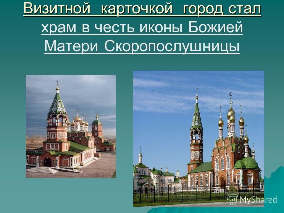 Визитной карточкой город стал Визитной карточкой город стал храм в честь иконы Божией Матери Скоропослушницы