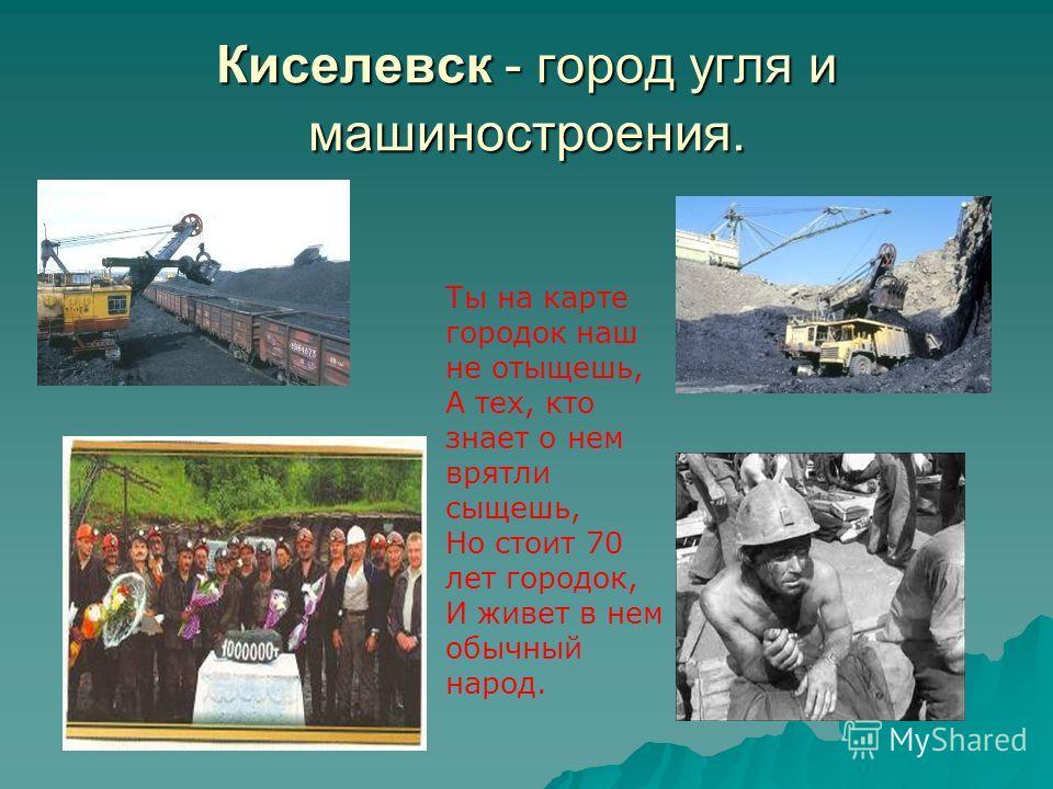 Киселевск - город угля и машиностроения. Ты на карте городок наш не отыщешь, А тех, кто знает о нем врятли сыщешь, Но стоит 70 лет городок, И живет в нем обычный народ.
