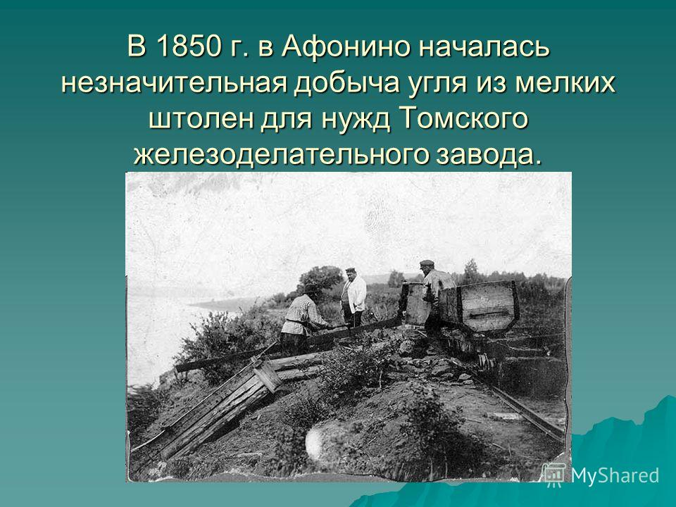 В 1850 г. в Афонино началась незначительная добыча угля из мелких штолен для нужд Томского железоделательного завода.