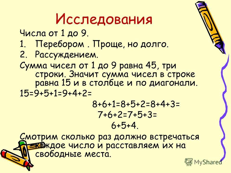 Исследования Числа от 1 до 9. 1.Перебором. Проще, но долго. 2.Рассуждением. Сумма чисел от 1 до 9 равна 45, три строки. Значит сумма чисел в строке равна 15 и в столбце и по диагонали. 15=9+5+1=9+4+2= 8+6+1=8+5+2=8+4+3= 7+6+2=7+5+3= 6+5+4. Смотрим ск