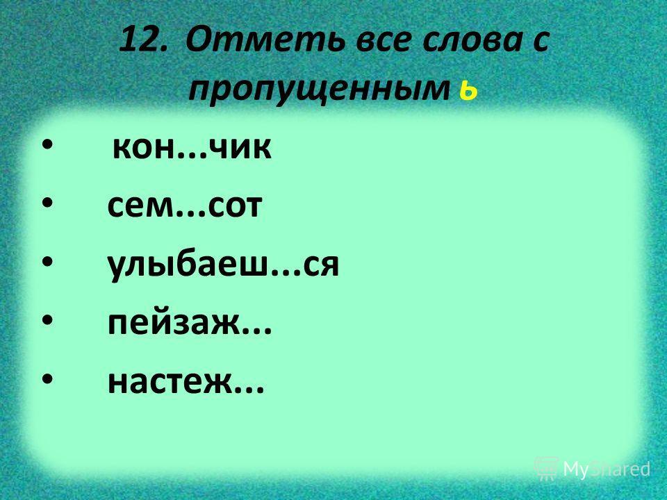 12. Отметь все слова с пропущенным ь кон...чик сем...сот улыбаеш...ся пейзаж... настеж...