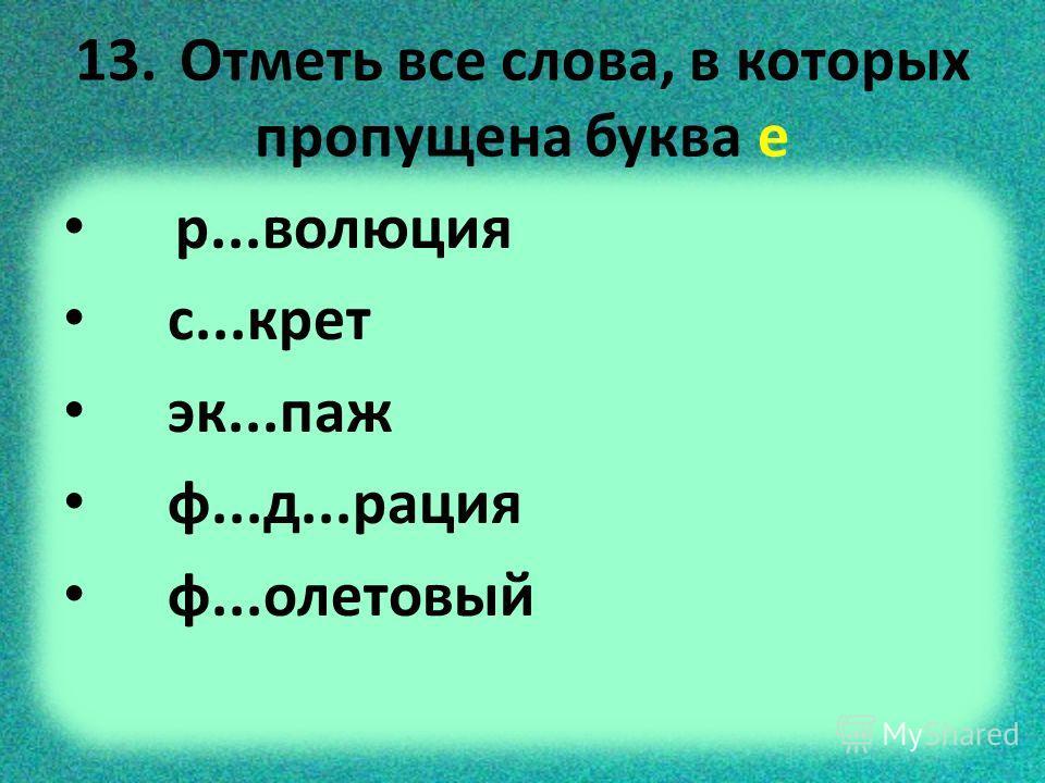 13. Отметь все слова, в которых пропущена буква е р...волюция с...крет эк...паж ф...д...рация ф...олетовый