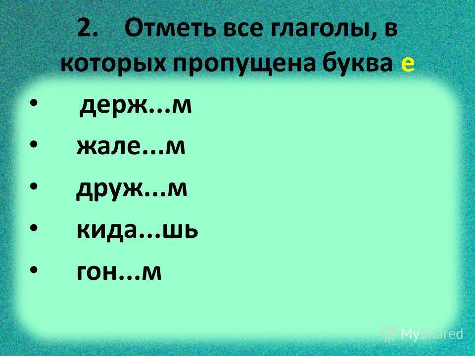 2. Отметь все глаголы, в которых пропущена буква е держ...м жале...м друж...м кида...шь гон...м