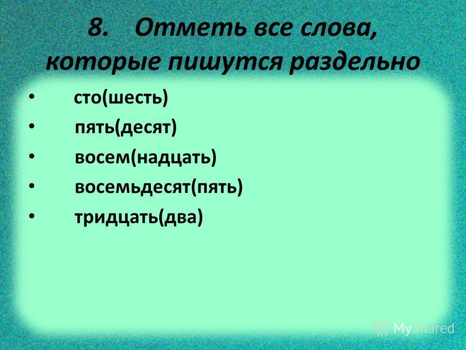 8. Отметь все слова, которые пишутся раздельно сто(шесть) пять(десят) восем(надцать) восемьдесят(пять) тридцать(два)