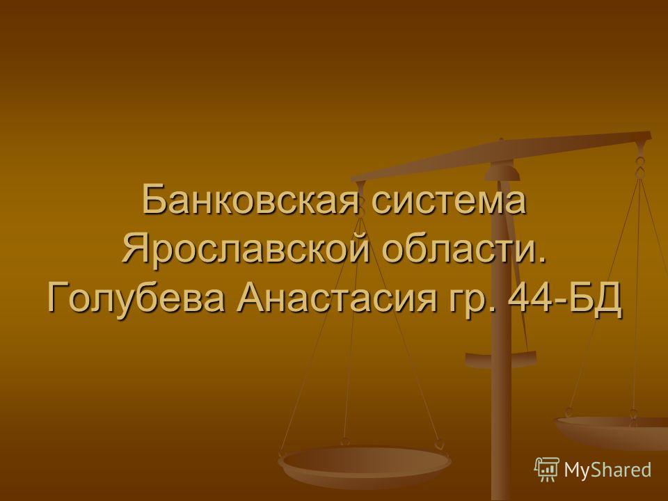 Банковская система Ярославской области. Голубева Анастасия гр. 44-БД
