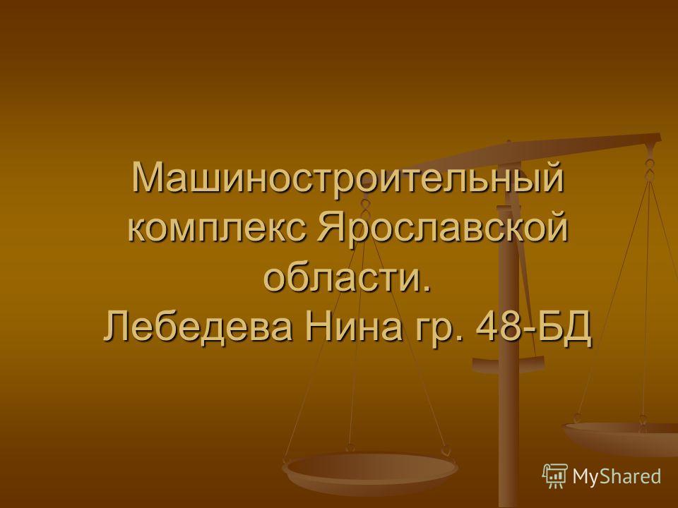 Машиностроительный комплекс Ярославской области. Лебедева Нина гр. 48-БД