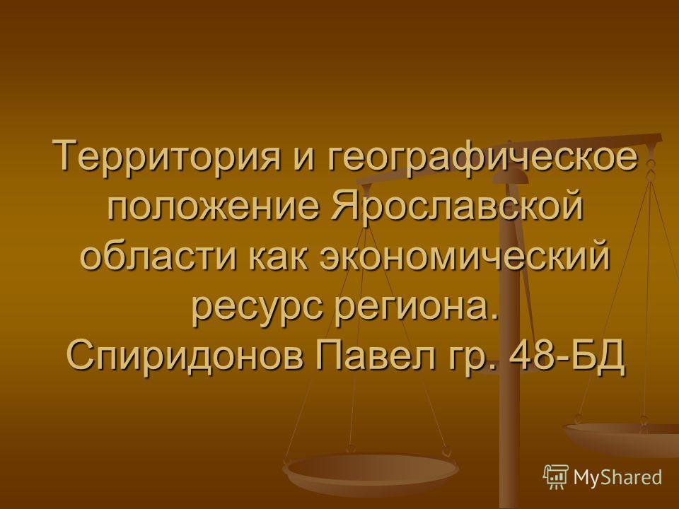 Территория и географическое положение Ярославской области как экономический ресурс региона. Спиридонов Павел гр. 48-БД