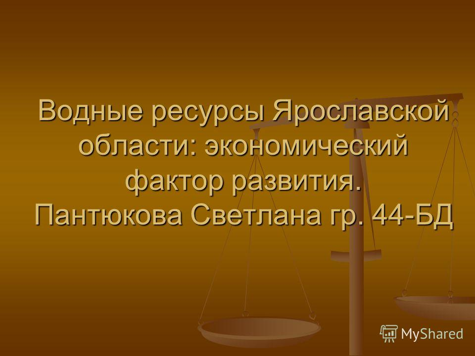 Водные ресурсы Ярославской области: экономический фактор развития. Пантюкова Светлана гр. 44-БД