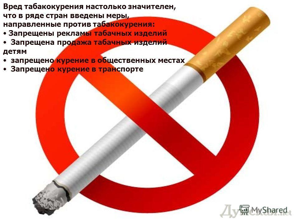 Вред табакокурения настолько значителен, что в ряде стран введены меры, направленные против табакокурения: Запрещены рекламы табачных изделий Запрещена продажа табачных изделий детям запрещено курение в общественных местах Запрещено курение в транспо