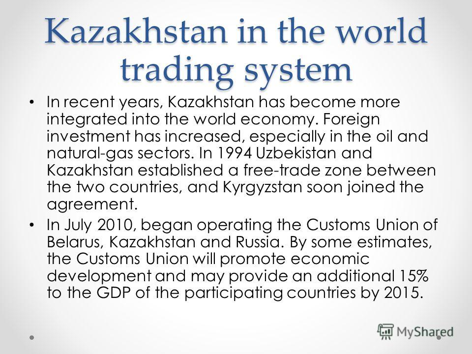 Kazakhstan in the world trading system In recent years, Kazakhstan has become more integrated into the world economy. Foreign investment has increased, especially in the oil and natural-gas sectors. In 1994 Uzbekistan and Kazakhstan established a fre