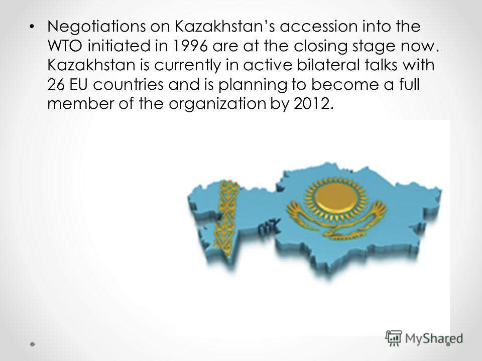 Negotiations on Kazakhstans accession into the WTO initiated in 1996 are at the closing stage now. Kazakhstan is currently in active bilateral talks with 26 EU countries and is planning to become a full member of the organization by 2012.