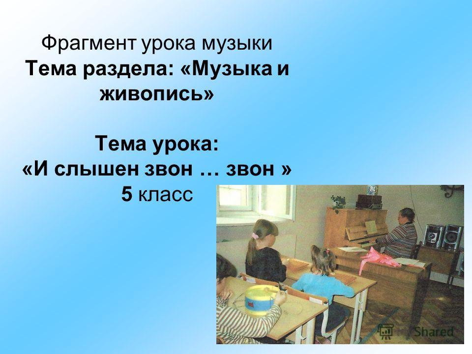 Фрагмент урока музыки Тема раздела: «Музыка и живопись» Тема урока: «И слышен звон … звон » 5 класс