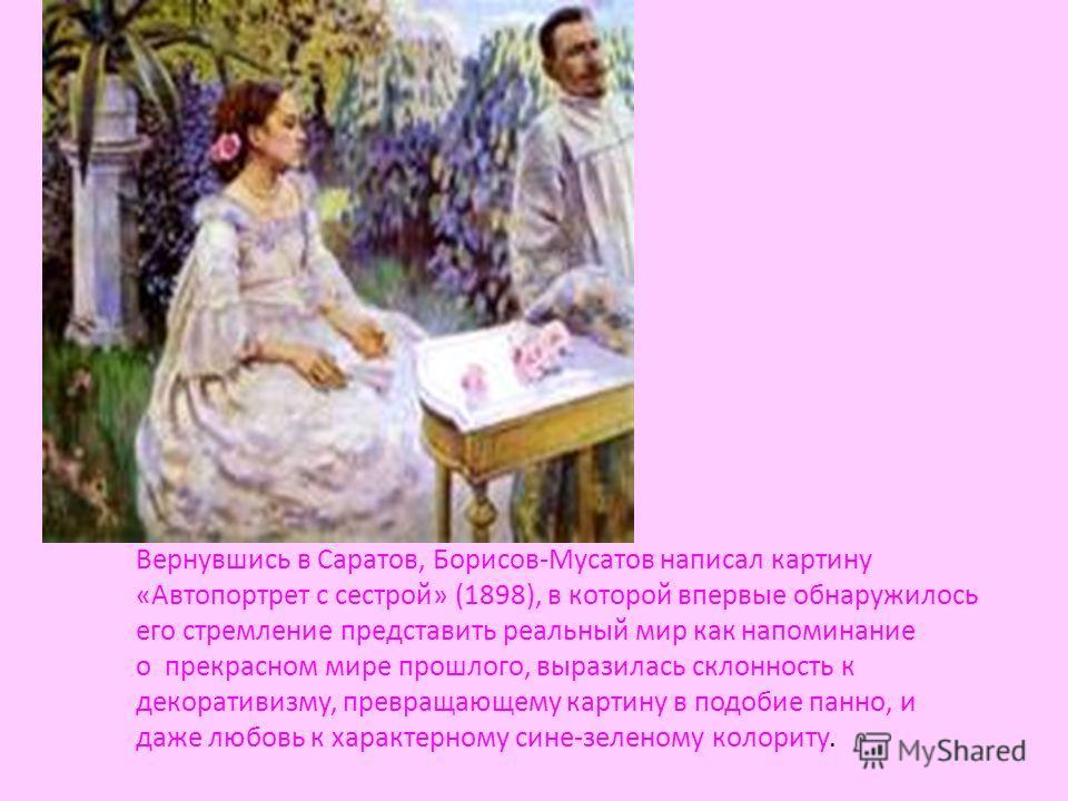 Вернувшись в Саратов, Борисов-Мусатов написал картину «Автопортрет с сестрой» (1898), в которой впервые обнаружилось его стремление представить реальный мир как напоминание о прекрасном мире прошлого, выразилась склонность к декоративизму, превращающ