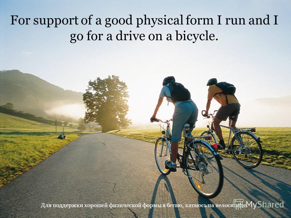 For support of a good physical form I run and I go for a drive on a bicycle. Для поддержки хорошей физической формы я бегаю, катаюсь на велосипеде.