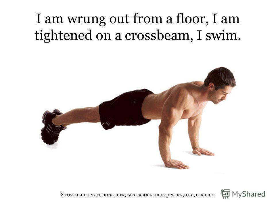 I am wrung out from a floor, I am tightened on a crossbeam, I swim. Я отжимаюсь от пола, подтягиваюсь на перекладине, плаваю.